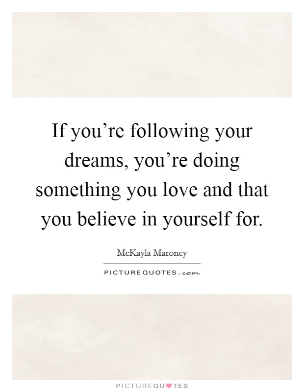 If you're following your dreams, you're doing something you love and that you believe in yourself for Picture Quote #1