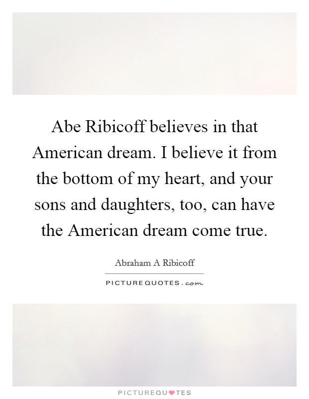 Abe Ribicoff believes in that American dream. I believe it from the bottom of my heart, and your sons and daughters, too, can have the American dream come true Picture Quote #1