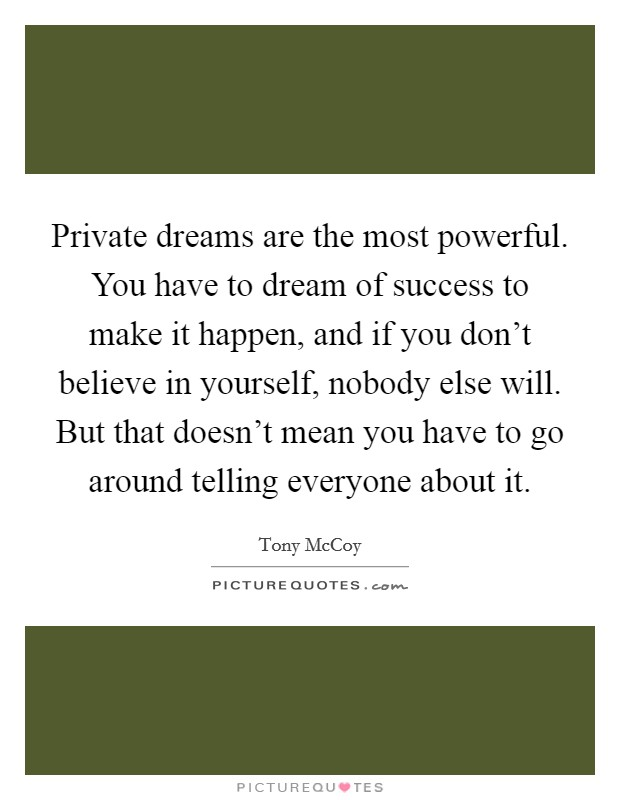 Private dreams are the most powerful. You have to dream of success to make it happen, and if you don't believe in yourself, nobody else will. But that doesn't mean you have to go around telling everyone about it Picture Quote #1