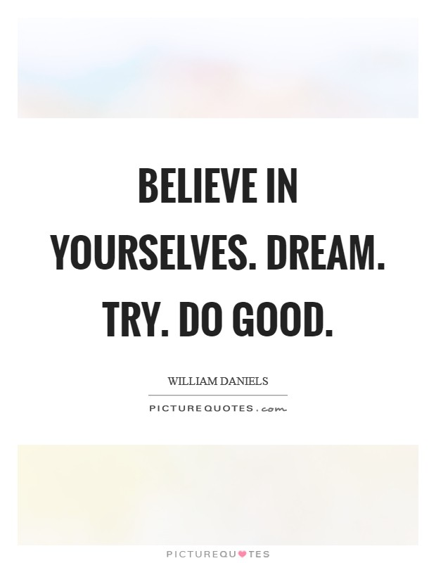Believe in yourselves. Dream. Try. Do good Picture Quote #1