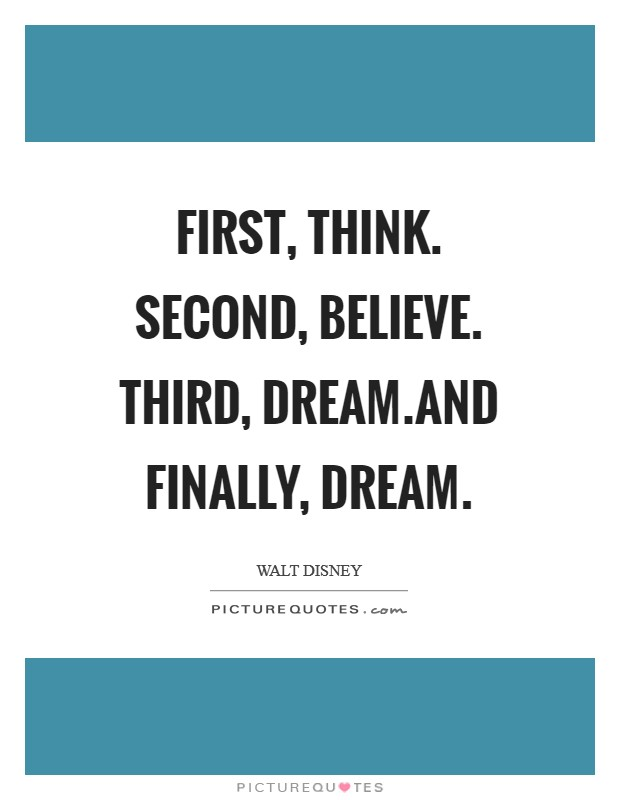 First, think. Second, believe. Third, dream.And finally, dream Picture Quote #1
