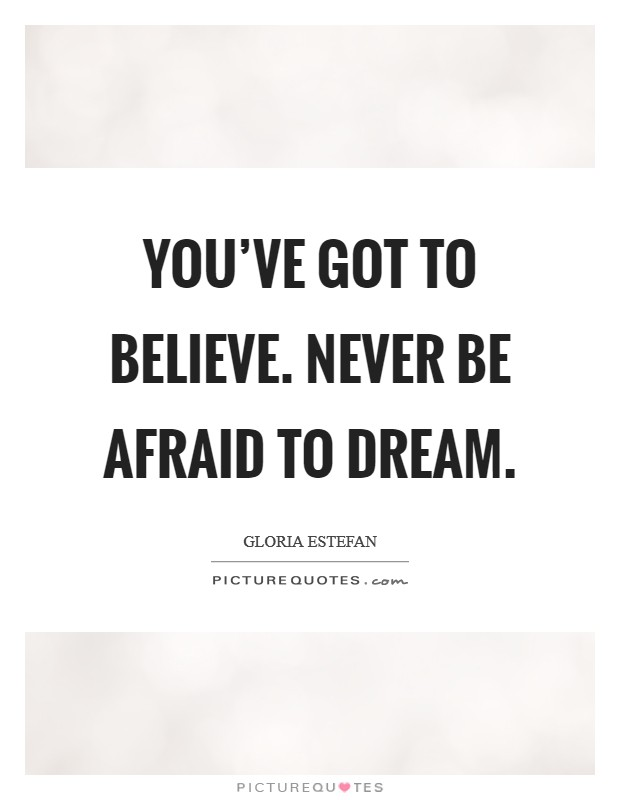 You've got to believe. Never be afraid to dream Picture Quote #1
