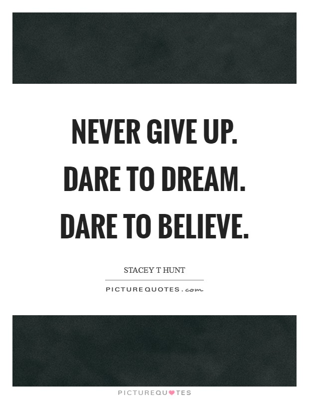 Never give up. Dare to Dream. Dare to believe Picture Quote #1