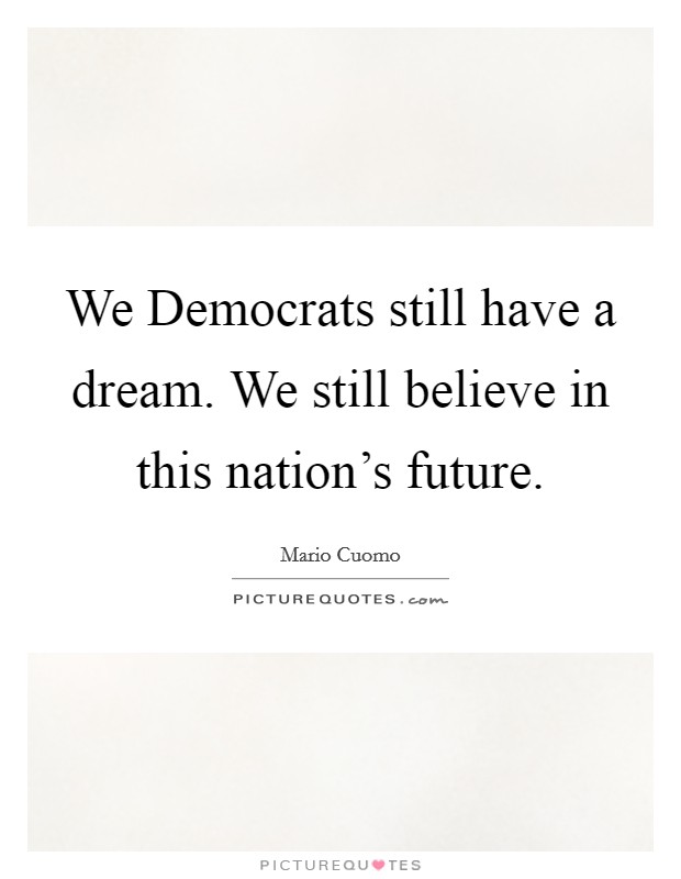 We Democrats still have a dream. We still believe in this nation's future Picture Quote #1
