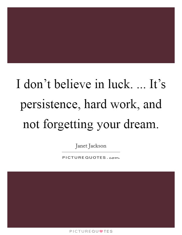 I don't believe in luck. ... It's persistence, hard work, and not forgetting your dream Picture Quote #1