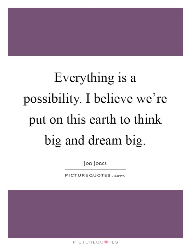 Everything is a possibility. I believe we're put on this earth to think big and dream big Picture Quote #1