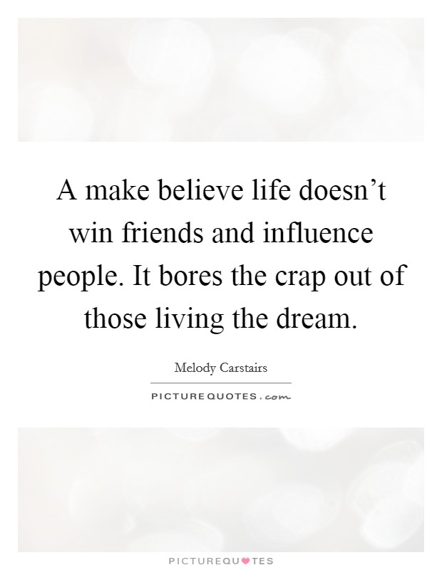 A make believe life doesn't win friends and influence people. It bores the crap out of those living the dream Picture Quote #1