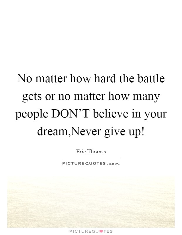 No matter how hard the battle gets or no matter how many people DON'T believe in your dream,Never give up! Picture Quote #1
