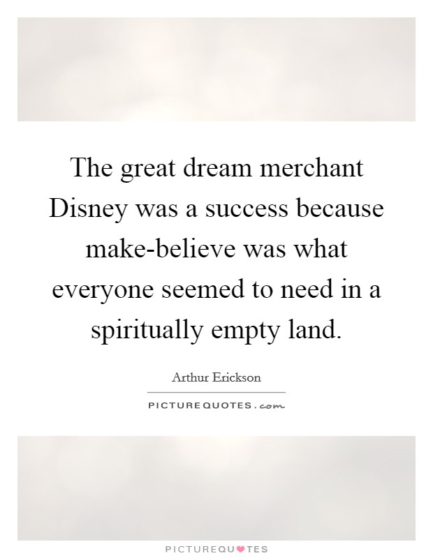 The great dream merchant Disney was a success because make-believe was what everyone seemed to need in a spiritually empty land Picture Quote #1