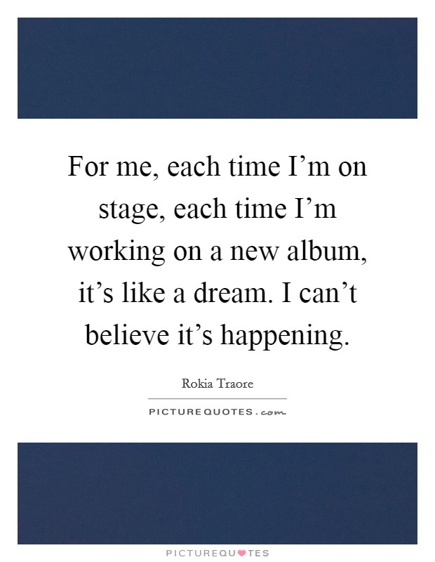 For me, each time I'm on stage, each time I'm working on a new album, it's like a dream. I can't believe it's happening Picture Quote #1