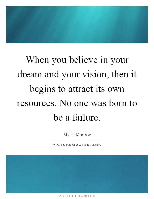 When you believe in your dream and your vision, then it begins to attract its own resources. No one was born to be a failure Picture Quote #1