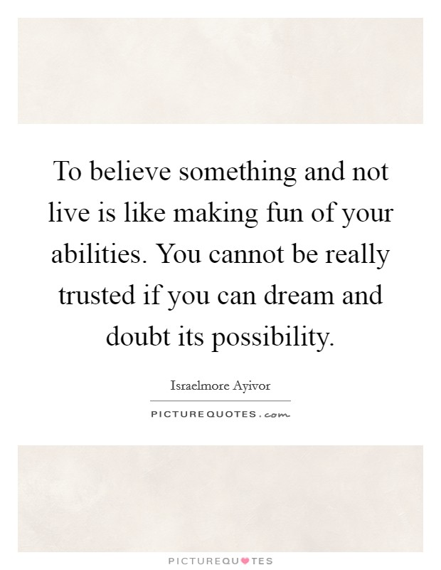To believe something and not live is like making fun of your abilities. You cannot be really trusted if you can dream and doubt its possibility Picture Quote #1