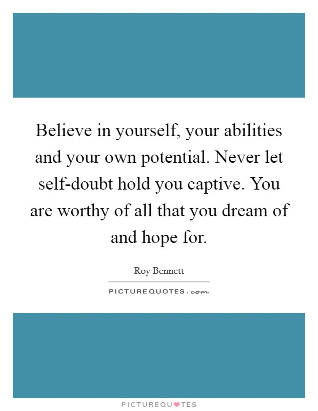 Believe in yourself, your abilities and your own potential. Never let self-doubt hold you captive. You are worthy of all that you dream of and hope for Picture Quote #1