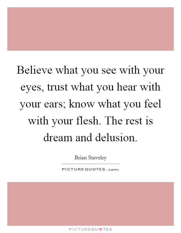Believe what you see with your eyes, trust what you hear with your ears; know what you feel with your flesh. The rest is dream and delusion Picture Quote #1