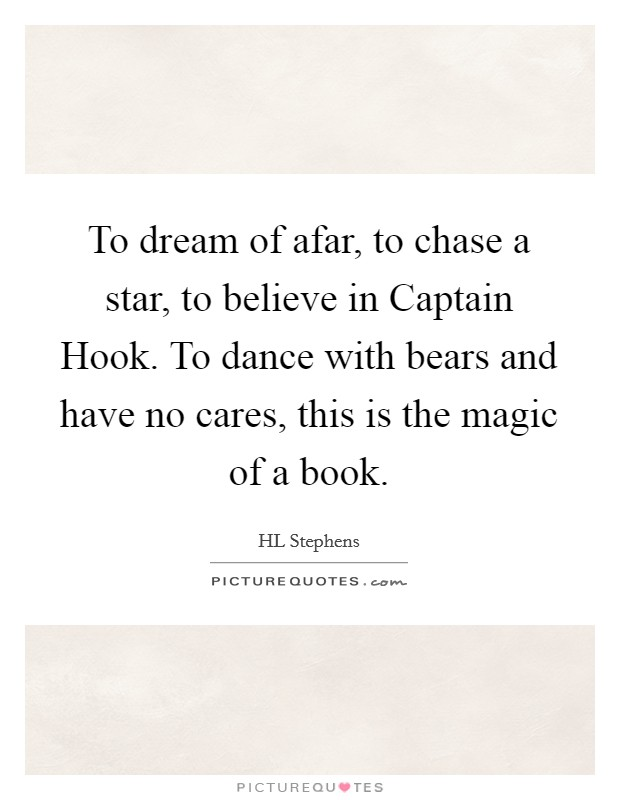 To dream of afar, to chase a star, to believe in Captain Hook. To dance with bears and have no cares, this is the magic of a book Picture Quote #1