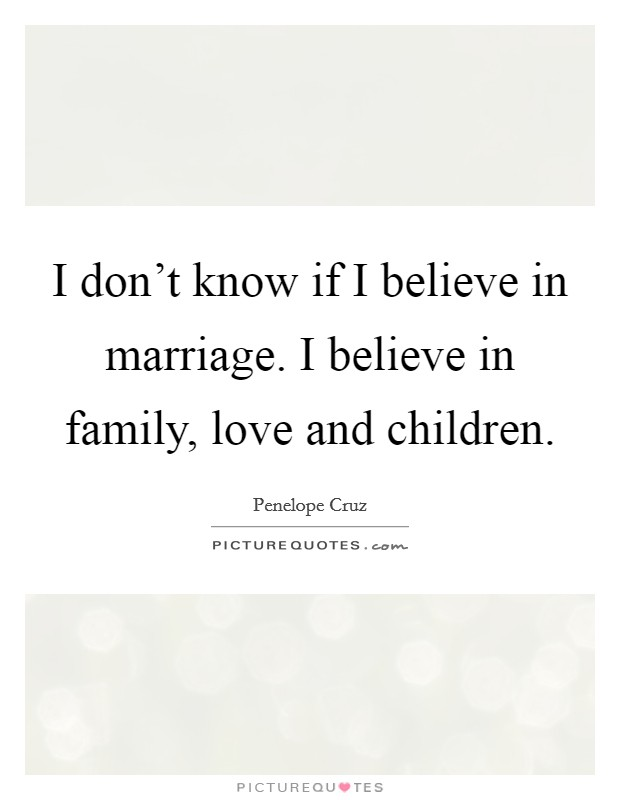 I don't know if I believe in marriage. I believe in family, love and children Picture Quote #1
