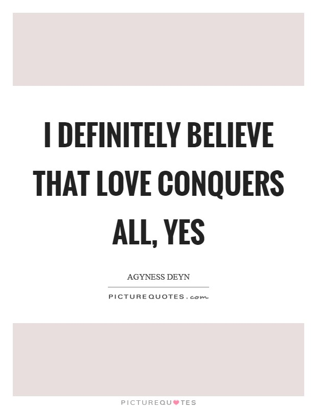 I definitely believe that love conquers all, yes Picture Quote #1