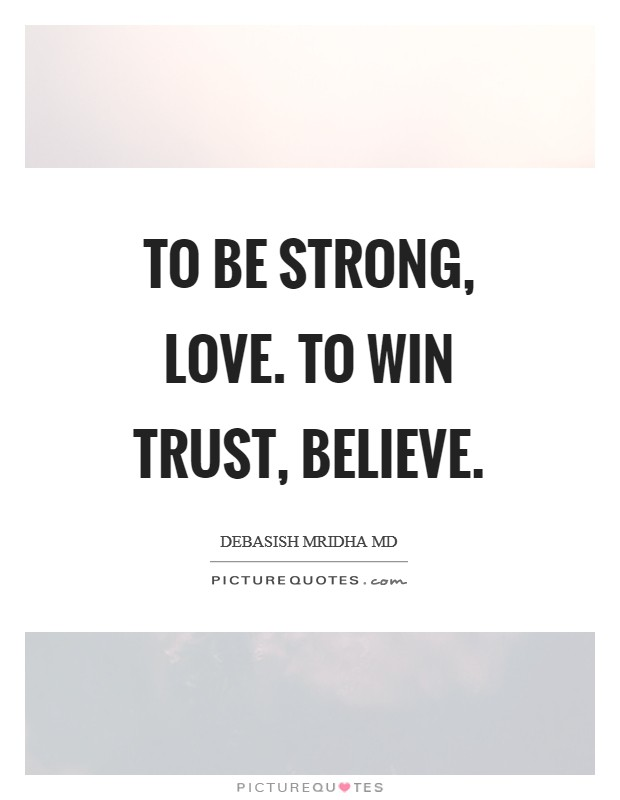 To be strong, love. To win trust, believe Picture Quote #1