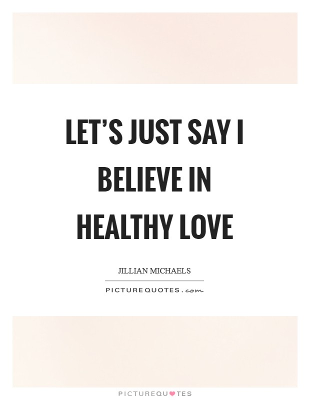Let's just say I believe in healthy love Picture Quote #1