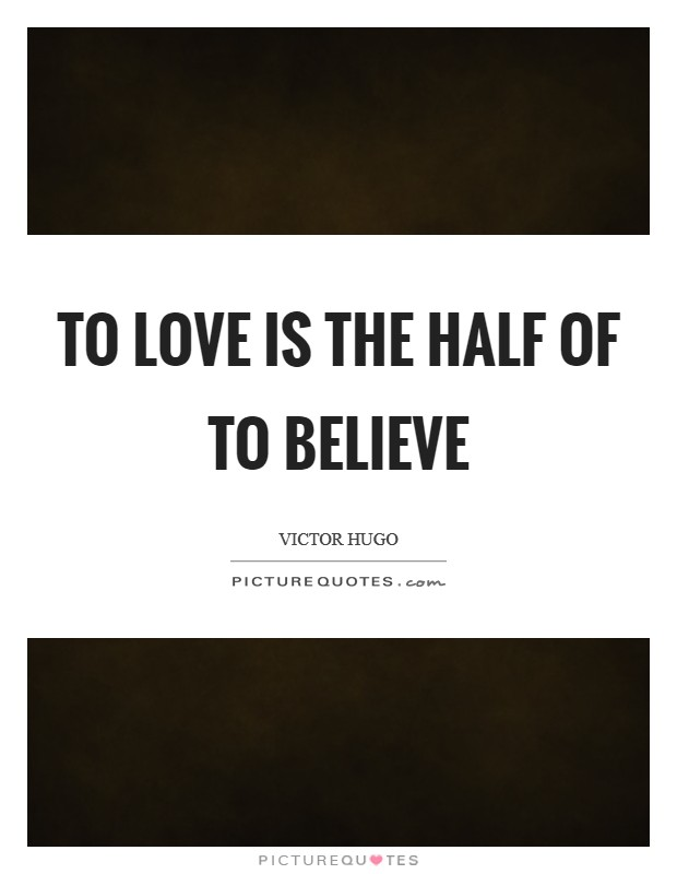 To love is the half of to believe Picture Quote #1