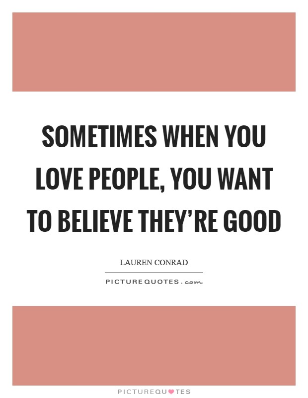 Sometimes when you love people, you want to believe they're good Picture Quote #1