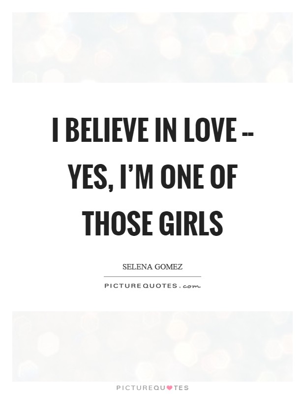 I believe in love -- yes, I'm one of those girls Picture Quote #1