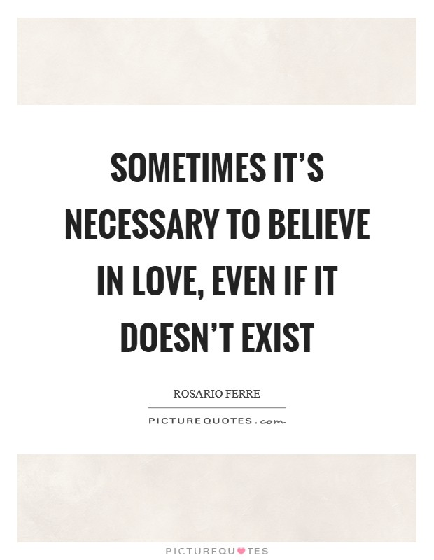 Sometimes it's necessary to believe in love, even if it doesn't exist Picture Quote #1