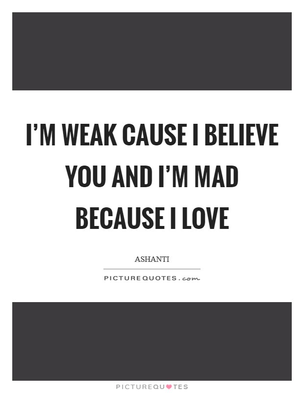 I'm weak cause I believe you and I'm mad because I love Picture Quote #1