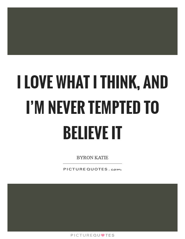 I love what I think, and I'm never tempted to believe it Picture Quote #1