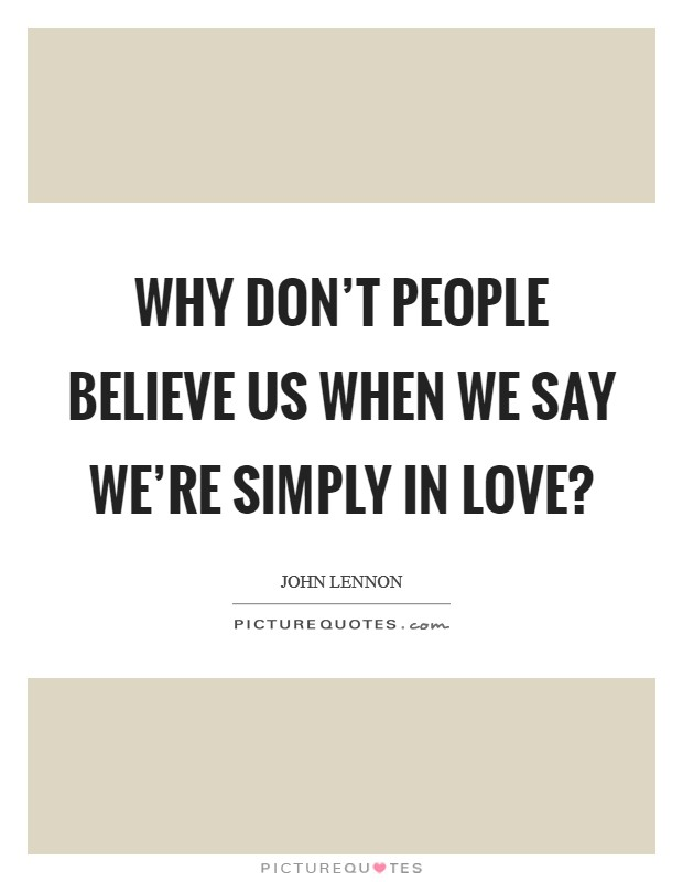 Why don't people believe us when we say we're simply in love? Picture Quote #1
