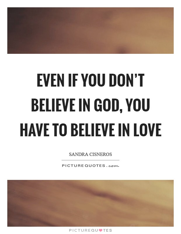 Even if you don't believe in God, you have to believe in love Picture Quote #1