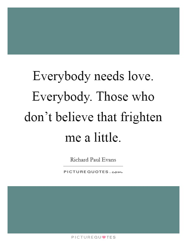 Everybody needs love. Everybody. Those who don't believe that frighten me a little Picture Quote #1