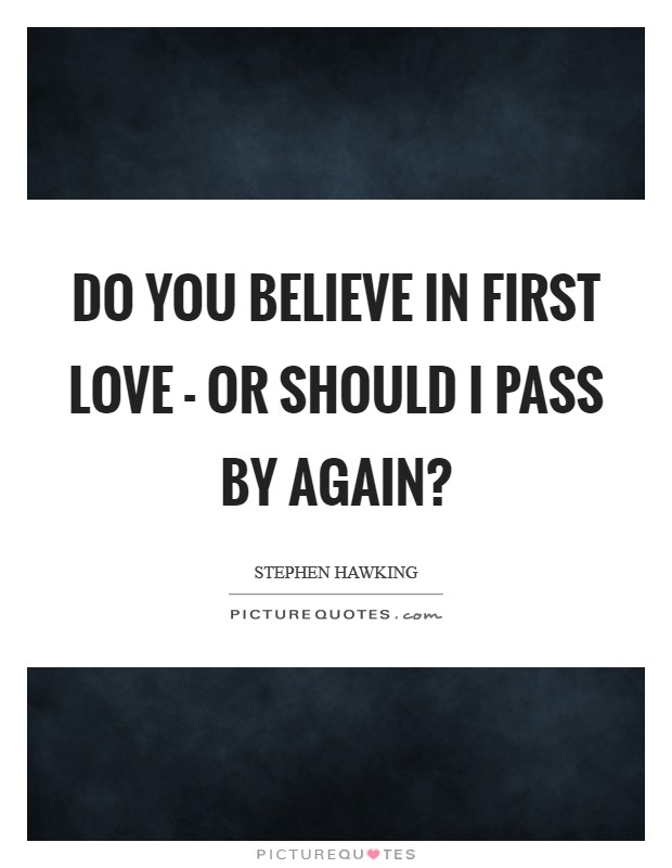 Do you believe in first love - or should I pass by again? Picture Quote #1