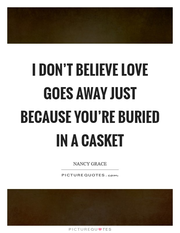 I don't believe love goes away just because you're buried in a casket Picture Quote #1