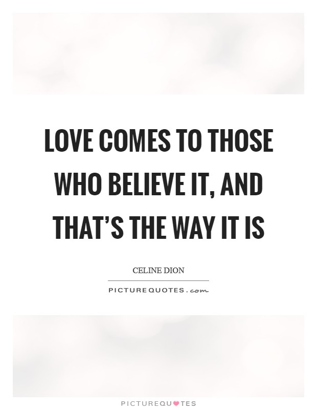 Love comes to those who believe it, and that's the way it is Picture Quote #1