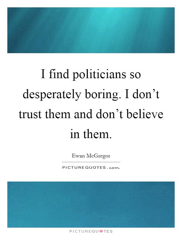 I find politicians so desperately boring. I don't trust them and don't believe in them Picture Quote #1