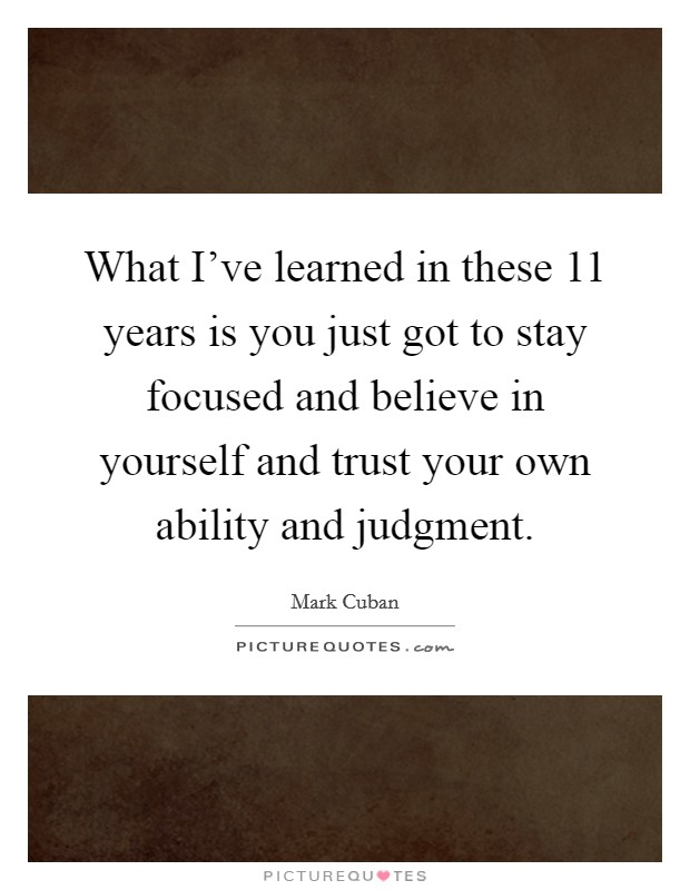 What I've learned in these 11 years is you just got to stay focused and believe in yourself and trust your own ability and judgment. Picture Quote #1