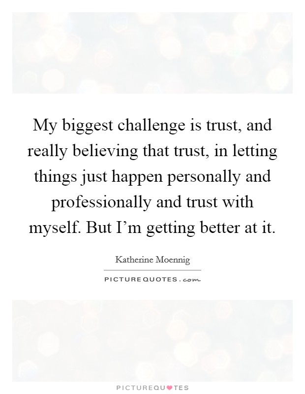 My biggest challenge is trust, and really believing that trust, in letting things just happen personally and professionally and trust with myself. But I'm getting better at it. Picture Quote #1