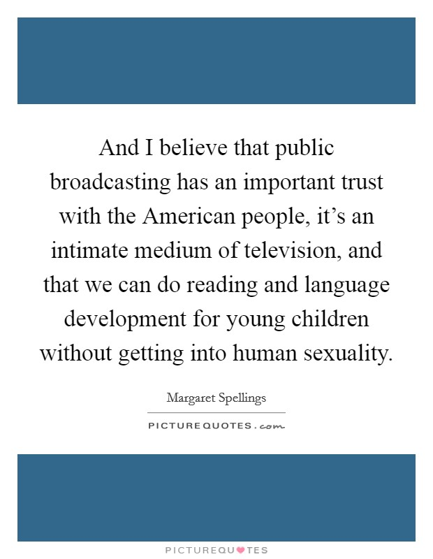 And I believe that public broadcasting has an important trust with the American people, it's an intimate medium of television, and that we can do reading and language development for young children without getting into human sexuality Picture Quote #1