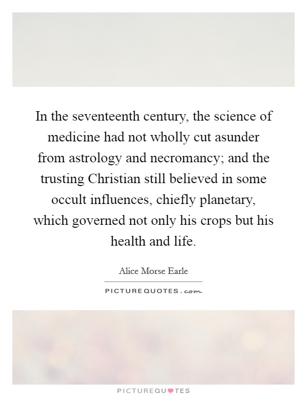 In the seventeenth century, the science of medicine had not wholly cut asunder from astrology and necromancy; and the trusting Christian still believed in some occult influences, chiefly planetary, which governed not only his crops but his health and life Picture Quote #1