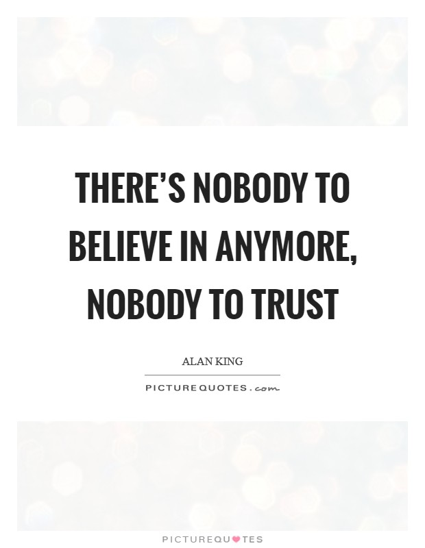 There's nobody to believe in anymore, nobody to trust Picture Quote #1
