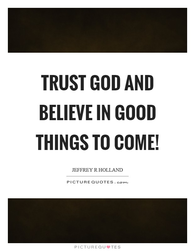 Trust God and Believe in good things to come! Picture Quote #1