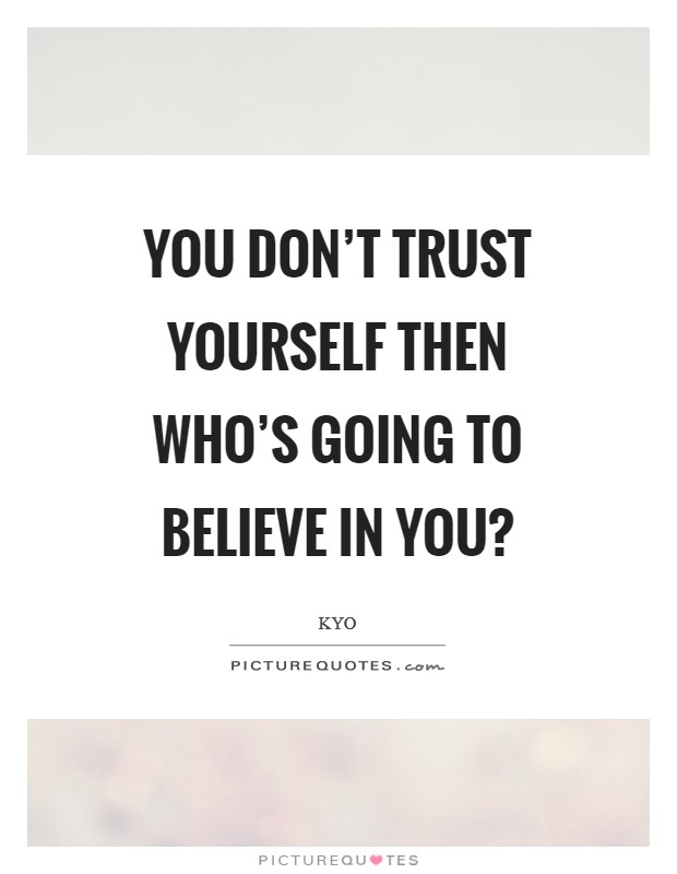 You don't trust yourself then who's going to believe in you? Picture Quote #1