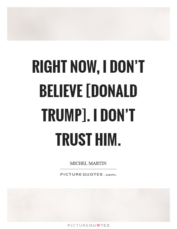 Right now, I don't believe [Donald Trump]. I don't trust him. Picture Quote #1