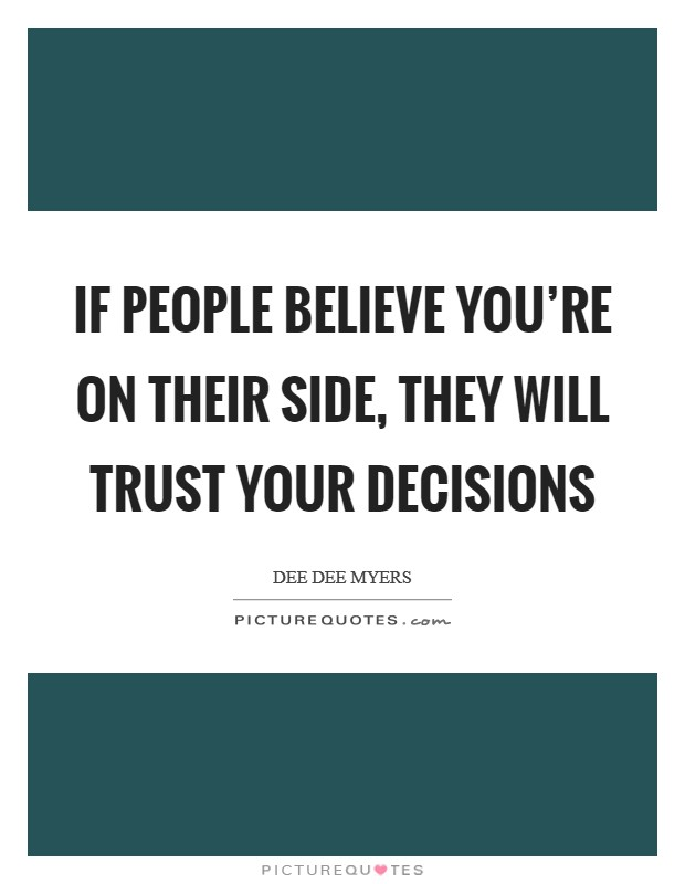 If people believe you're on their side, they will trust your decisions Picture Quote #1