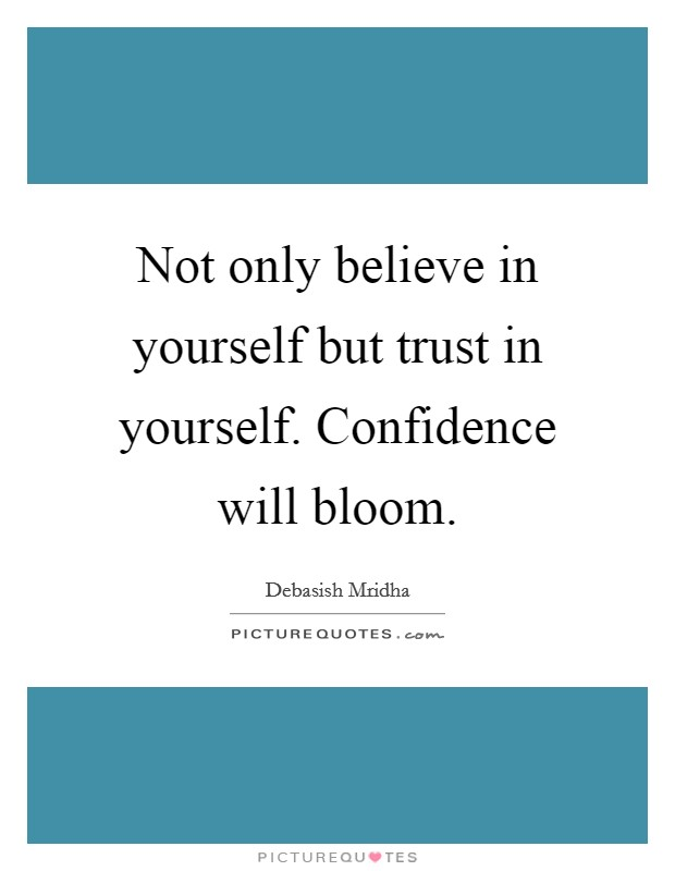Not only believe in yourself but trust in yourself. Confidence will bloom Picture Quote #1