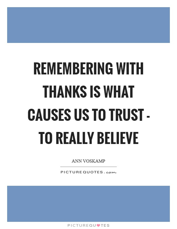 Remembering with thanks is what causes us to trust - to really believe Picture Quote #1