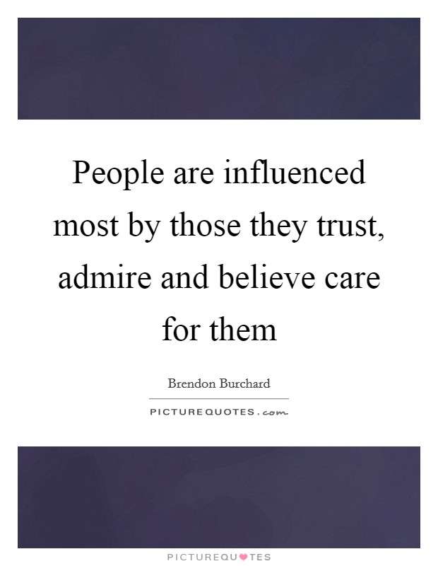 People are influenced most by those they trust, admire and believe care for them Picture Quote #1