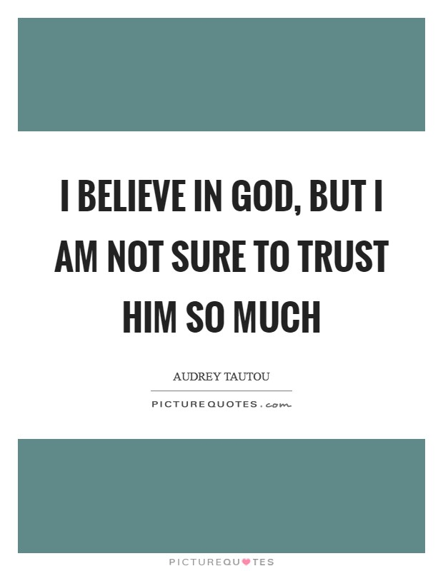 I believe in God, but I am not sure to trust Him so much Picture Quote #1