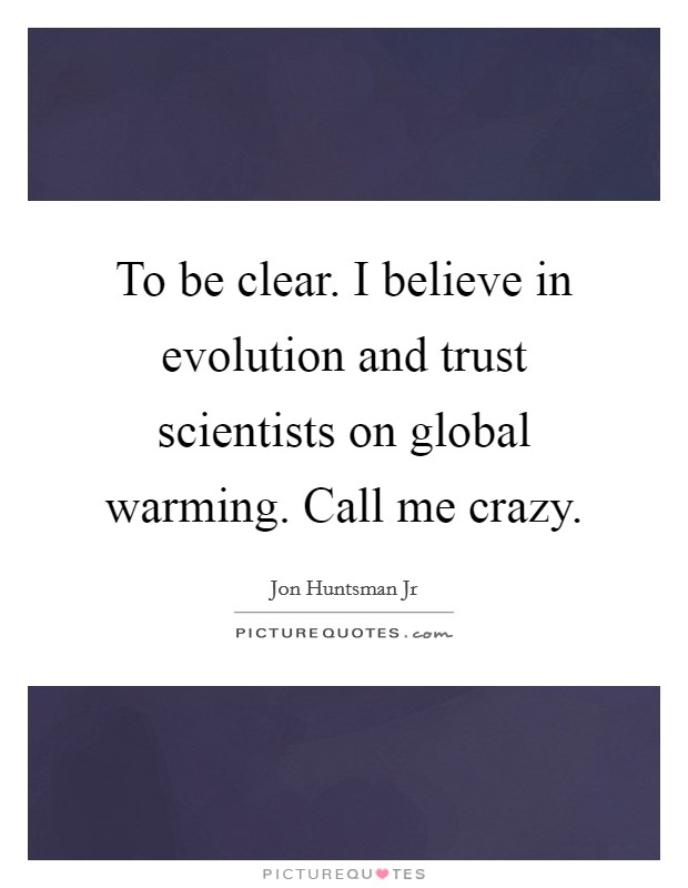 To be clear. I believe in evolution and trust scientists on global warming. Call me crazy Picture Quote #1
